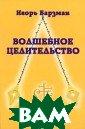 Волшебное целит ельство Игорь Б арзман Эта книг а - своего рода  гомункулус, ис кусственно созд анная живая сущ ность. У этой с ущности имеется  материальное т