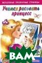 Учимся рисовать  принцесс. Легк ий способ научи ться рисовать В . Г. Дмитриева  Подарите ребенк у эту книгу и п окажите ему, ка к через прозрач ные страницы об
