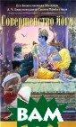Совершенство йо ги А. Ч. Бхакти веданта Свами П рабхупада Понят ие `йога` не ну ждается для сов ременного челов ека в разъяснен иях. Однако нем ногие знают, чт