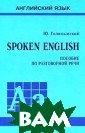 Spoken English.  Пособие по раз говорной речи Ю . Голицынский П особие содержит  несколько наиб олее общих тем:  семья, погода,  театр, образов ание, путешеств
