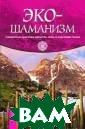 Эко-шаманизм. С вященные практи ки единства, си лы и исцеления  Земли Джеймс Эн дреди Проблемы,  связанные с со стоянием окружа ющей среды, а т акже кризис дух