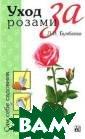 Уход за розами  Л. И. Бумбеева  С античных врем ен розу называю т царицей цвето в. Любовь челов ечества к розе  пережила исчезн овение цивилиза ций, падение мо