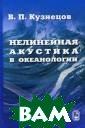 Нелинейная акус тика в океаноло гии В. П. Кузне цов В книге рас сматриваются пр оцессы распрост ранения и рассе яния нелинейных  звуковых волн;  параметрически
