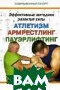 Эффективные мет одики развития  силы. Атлетизм,  армрестлинг, п ауэрлифтинг А.  Л. Бражник В эт ой книге подроб но рассмотрены  эффективные мет одики развития