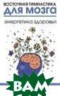 Восточная гимна стика для мозга . Энергетика зд оровья Ильчи Ли  Эта книга опис ывает программу  авторских упра жнений, направл енных на поддер жание и укрепле