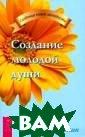 Создание молодо й души Георгий  Сытин Для того  чтобы создать м олодую душу, не обходимо упорно  работать над с обой, особенно  в пожилом возра сте. Надо