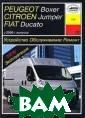 Peugeot Boxer /  Citroen Jumper  / FIAT Ducato  с 2006 года. Ус тройство. Обслу живание. Ремонт . Эксплуатация  П. В. Серебряко в Руководство с оставлено на ос