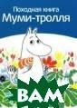 Походная книга  Муми-тролля Сам и Малила Тому,  кто хочет отпра виться в поход,  как Муми-тролл ь, как он, жари ть блинчики на  костре, пригоди тся эта книга ф