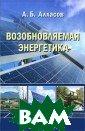 Возобновляемая  энергетика А. Б . Алхасов В мон ографии рассмот рены современно е состояние и п ерспективы испо льзования возоб новляемых источ ников энергии (