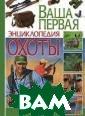 Ваша первая энц иклопедия охоты  И. Савченко Ка ждый опытный ох отник знает, чт о охота на дичь  и зверей имеет  свои особеннос ти. Но как быть  начинающему ох
