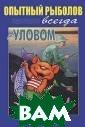 Опытный рыболов  всегда с улово м А. В. Пышков,  С. Г. Смирнов  Книга рассчитан а на широкие сл ои любителей ры балки. На ее ст раницах детальн о, на современн