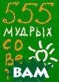 555 мудрых сове тов Карен Ливай н Раскрыл, увид ел, победил!..  Самым неожиданн ым образом эта  книга поможет в ам по-новому вз глянуть на глав ные жизненные п
