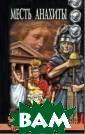 Месть Анахиты Я вдат Ильясов К  55 годам Марк Л ициний Красе до стиг вершин вла сти, славы и бо гатства. Он ста л членом триумв ирата вместе с  Юлием Цезарем и