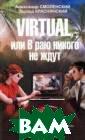 Virtual, или В  раю никого не ж дут Александр С моленский, Эдуа рд Краснянский  Действие романа  развертывается  сразу в двух м ирах: реальном  и виртуальном.