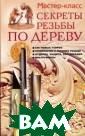 Секреты резьбы  по дереву Г. А.  Серикова Издел ия из древесины  и материалов,  имитирующих ее  текстуру привыч ным образом окр ужают нас в пов седневной жизни