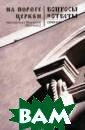 На пороге Церкв и Иеромонах Мак арий (Маркиш) И звестный священ ник, публицист  иеромонах Макар ий (Маркиш) из  Ивановского Свя то-Введенского  монастыря отвеч