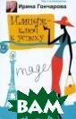 Имидж - ключ к  успеху Ирина Го нчарова Книга и звестного психо лога Ирины Гонч аровой `Имидж -  ключ к успеху`  предназначена  для руководител ей, публичных п