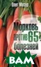 Морковь против  65 болезней Оле г Мазур Морковь  - это древний  забытый секрет  молодости, крас оты, здоровья и  долголетия. Лю бимая с детства , морковь очища