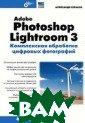 Adobe Photoshop  Lightroom 3. К омплексная обра ботка цифровых  фотографий Алек сандр Сераков 3 04 стр. Книга я вляется исчерпы вающим руководс твом по организ