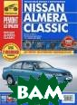Nissan Almera C lassic. Руковод ство по эксплуа тации, техничес кому обслуживан ию и ремонту А.  В. Капустин, П . А. Горлин, И.  С. Горфин Пред лагаем вашему в