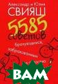 5585 советов бр ачующимся, забр акованным и стр астно желающим  забраковаться А лександр Свияш,  Юлия Свияш Эта  книга - практи ческое руководс тво по построен