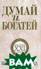 Думай и богатей . Издание XXI в ека Наполеон Хи лл Книга содерж ит полный текст  оригинальною и здания, включая  все истории На полеона Хилла,  а также дополне