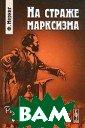 На страже маркс изма Ф. Меринг  Предлагаемая чи тателю книга из вестного немецк ого философа и  публициста, одн ого из ведущих  марксистских ис ториков Франца