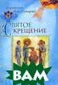 Святое крещение  Иеромонах Иов  (Гумеров) В это й книге опытный  духовник, насе льник Сретенско го монастыря ие ромонах Иов (Гу меров) отвечает  на вопросы, ка