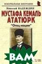 Мустафа Кемаль  Ататюрк. `Отец  нации` Николай  Надеждин В книг е представлена  беллетризованна я биография осн ователя и перво го президента Р еспублики Турци