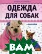 Одежда для соба к (+ выкройки)  Н. И. Макарова,  Ю. А. Елизаров а Собака, больш ая она или мале нькая, - это чл ен семьи, преда нный друг и сам ый настоящий пс
