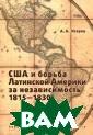 США и борьба Ла тинской Америки  за независимос ть 1815-1830 А.  А. Исэров Моно графия посвящен а становлению д ипломатических  и торговых отно шений США с гос