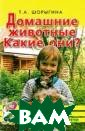 Домашние животн ые. Какие они?  Т. А. Шорыгина  В книге содержа тся увлекательн ые и полезные с ведения о домаш них животных, и х внешнем виде,  повадках, усло