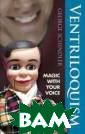 Ventriloquism:  Magic with Your  Voice George S chindler One of  the world`s mo st famous magic omedians and ve ntriloquists di scusses every a spect of his ar
