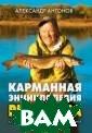 Карманная энцик лопедия рыболов а Александр Ант онов Рыбалка -  это не просто х обби или увлече ние. Рыбалка -  это непростая н аука, серьезное  занятие и для