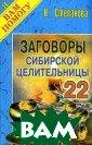 Заговоры Сибирс кой Целительниц ы-22 Серия: Я В ам Помогу Степа нова ISBN:978-5 -7905-5060-7