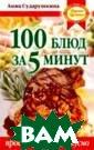 100 блюд за 5 м инут Анна Судар ушкина Современ ный ритм жизни  диктует свои за коны. Женщинам  некогда стоять  в задумчивости  возле кухонного  стола. Быстрее