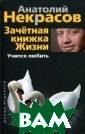Зачетная книжка  жизни. Учимся  любить Анатолий  Некрасов Продо лжая с читателя ми разговор о л юбви, автор обр ащается к той е е ипостаси, кот орая понятна ка