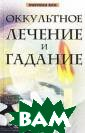 Оккультное лече ние и гадание Е . П. Комрат, А.  С. Колотило Ок культное, то ес ть тайное, сокр овенное, мистич еское, знание и спокон веков пр итягивало челов