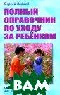 Полный справочн ик по уходу за  ребенком Сергей  Зайцев Книга я вляется самым п олным популярны м изданием, все сторонне рассма тривающим вопро сы воспитания и