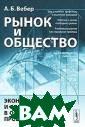 Рынок и обществ о. Экономическо е и социальное  в общественных  процессах А. Б.  Вебер Стержнев ая тема настоящ ей книги - хара ктер взаимосвяз и рынка и общес