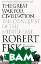 The Great War f or Civilisation : The Conquest  of the Middle E ast Robert Fisk  Vivid personal  reporting and  incisive, angry  historical ana lysis make Robe