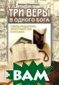 Три веры в одно го бога Михаил  Штереншис Предс тавляемая книга  дает анализ сх одств и различи й иудаизма, хри стианства и исл ама в вопросах  догмы, культа и