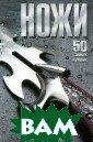 Ножи. 50 самых  лучших В. В. Ли ксо В данном из дании предложен о описание разл ичных типов сов ременных ножей.  Каждая из пред ставленных моде лей содержит ис