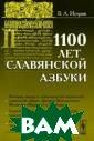 1100 лет славян ской азбуки В.  А. Истрин Внима нию читателей п редлагается раб ота известного  книговеда и фил олога В.А.Истри на, написанная  им к 1100-летне
