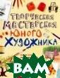 Творческая маст ерская юного ху дожника Фиона У отт, Анна Милбо рн, Роузи Дикке нс Творческая м астерская юного  художника - эт о: замечательна я книга для тех