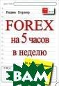 Forex на 5 часо в в неделю. Как  зарабатывать т рейдингом на фи нансовом рынке  в свободное вре мя Раджи Хорнер  272 стр.В мире  финансового тр ейдинга очень р
