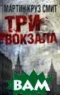 Три вокзала Мар тин Круз Смит ` Три вокзала` -  новый `русский`  роман Мартина  Круза Смита, ав тора знаменитог о `Парка Горько го`. Седьмая кн ига из цикла `Т