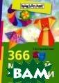 366 моделей ори гами Т. Б. Серж антова Искусств о оригами - не  просто развлече ние. Оно привив ает художествен ный вкус, разви вает пространст венное мышление