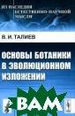 Основы ботаники  в эволюционном  изложении В. И . Талиев Вниман ию читателей пр едлагается книг а выдающегося о течественного б иолога В.И.Тали ева, в которой