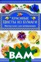 Красивые цветы  из бумаги. Маст ер-класс для на чинающих Т. Н.  Шпурт Вашему вн иманию предлага ется книга